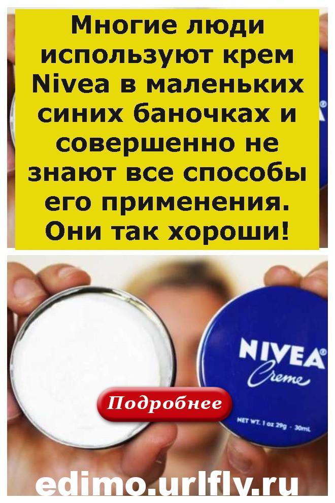 Многие люди используют крем Nivea в маленьких синих баночках и совершенно не знают все способы его применения. Они так хороши!